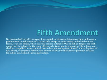 Fifth Amendment No person shall be held to answer for a capital, or otherwise infamous crime, unless on a presentment or indictment of a Grand Jury, except.