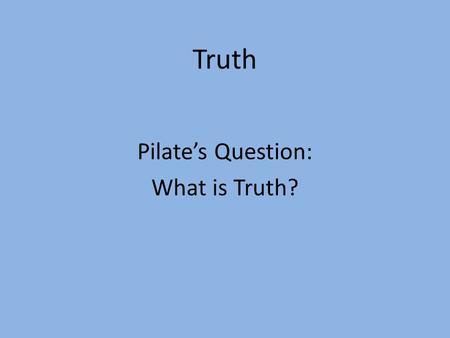 Truth Pilate's Question: What is Truth?. John 18:37 Therefore Pilate said to Him, So You are a king? Jesus answered, You say correctly that I am a.