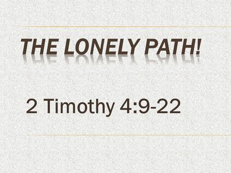 The Lonely Path! 2 Timothy 4:9-22.