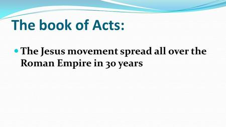 The book of Acts: The Jesus movement spread all over the Roman Empire in 30 years.