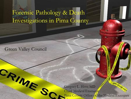 Forensic Pathology & Death Investigations in Pima County Green Valley Council Gregory L. Hess, MD Chief Medical Examiner Pima County Office of the Medical.