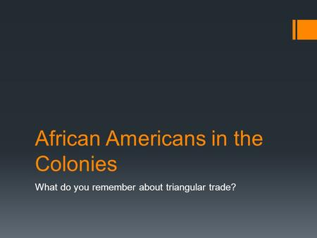 African Americans in the Colonies What do you remember about triangular trade?