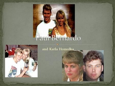And Karla Homolka. Paul Bernardo was a serial killer and rapist He raped and murdered three main young girls, that we know about Bernardo and wife Karla.