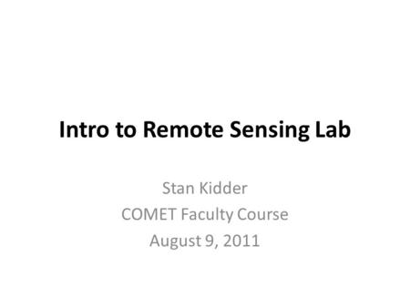 Intro to Remote Sensing Lab Stan Kidder COMET Faculty Course August 9, 2011.
