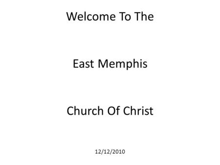 Welcome To The East Memphis Church Of Christ 12/12/2010.