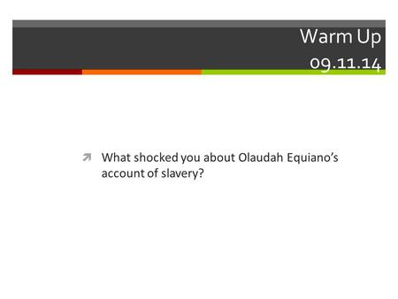 Warm Up 09.11.14  What shocked you about Olaudah Equiano's account of slavery?