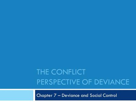 THE CONFLICT PERSPECTIVE OF DEVIANCE Chapter 7 – Deviance and Social Control.