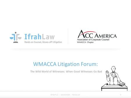 WMACCA Litigation Forum: The Wild World of Witnesses: When Good Witnesses Go Bad © Ifrah PLLC / (202) 524-4140 / ifrahlaw.com 1.