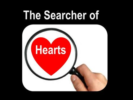 "The Searcher of Hearts. Psa 139:23-24 ""Search me, O God, and know my heart: try me, and know my thoughts: And see if there be any wicked way in me, and."
