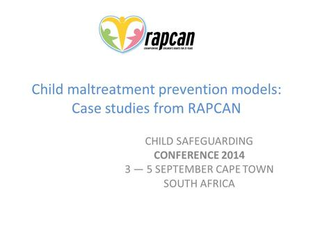 Child maltreatment prevention models: Case studies from RAPCAN CHILD SAFEGUARDING CONFERENCE 2014 3 — 5 SEPTEMBER CAPE TOWN SOUTH AFRICA.