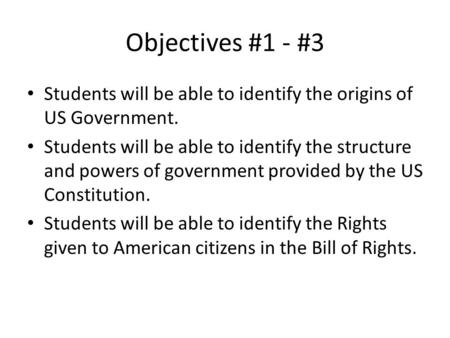 Objectives #1 - #3 Students will be able to identify the origins of US Government. Students will be able to identify the structure and powers of government.