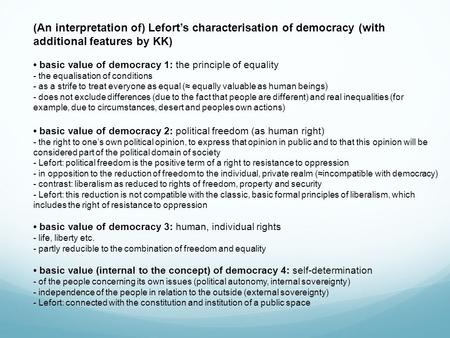 (An interpretation of) Lefort's characterisation of democracy (with additional features by KK) basic value of democracy 1: the principle of equality -