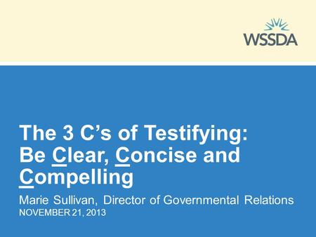 The 3 C's of Testifying: Be Clear, Concise and Compelling Marie Sullivan, Director of Governmental Relations NOVEMBER 21, 2013.