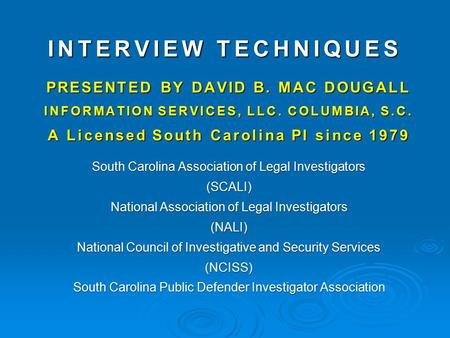 INTERVIEW TECHNIQUES PRESENTED BY DAVID B. MAC DOUGALL INFORMATION SERVICES, LLC. COLUMBIA, S.C. A Licensed South Carolina PI since 1979 South Carolina.