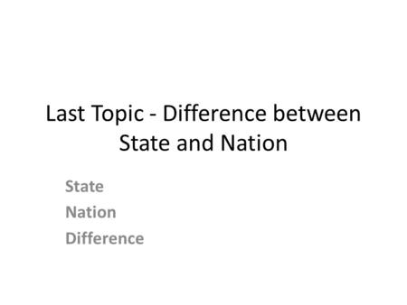 Last Topic - Difference between State and Nation State Nation Difference.