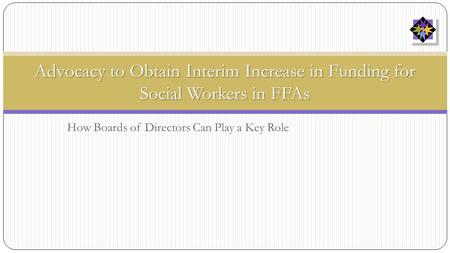 How Boards of Directors Can Play a Key Role Advocacy to Obtain Interim Increase in Funding for Social Workers in FFAs.