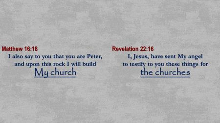 Matthew 16:18 I also say to you that you are Peter, and upon this rock I will build My church Revelation 22:16 I, Jesus, have sent My angel to testify.