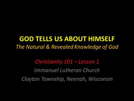 GOD TELLS US ABOUT HIMSELF The Natural & Revealed Knowledge of God Christianity 101 – Lesson 1 Immanuel Lutheran Church Clayton Township, Neenah, Wisconsin.