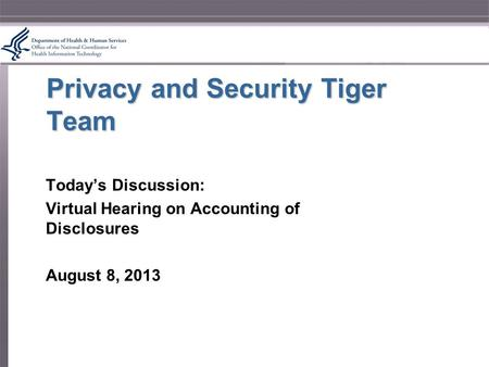 Privacy and Security Tiger Team Today's Discussion: Virtual Hearing on Accounting of Disclosures August 8, 2013.