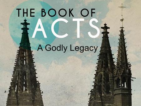 A Godly Legacy. Acts 20.17-35 Now from Miletus he sent to Ephesus and called the elders of the church to come to him. And when they came to him, he said.
