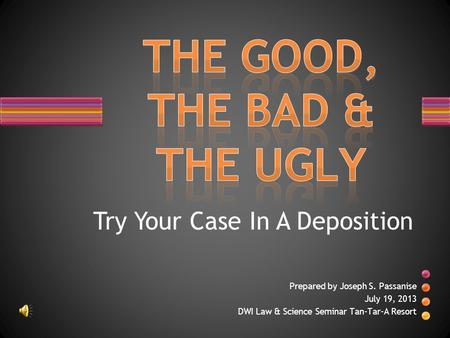 Prepared by Joseph S. Passanise July 19, 2013 DWI Law & Science Seminar Tan-Tar-A Resort Try Your Case In A Deposition.