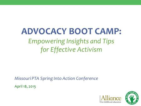 Missouri PTA Spring Into Action Conference April 18, 2015 ADVOCACY BOOT CAMP: Empowering Insights and Tips for Effective Activism.