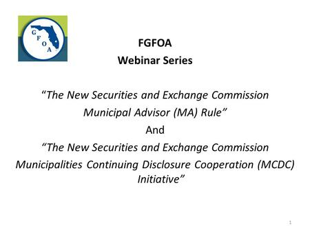 "FGFOA Webinar Series ""The New Securities and Exchange Commission Municipal Advisor (MA) Rule"" And Municipalities Continuing Disclosure Cooperation (MCDC)"