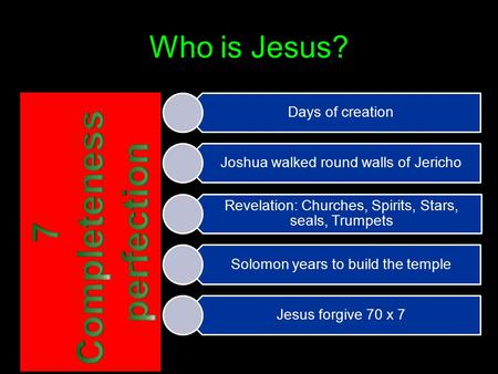 Who is Jesus? Days of creation Joshua walked round walls of Jericho Revelation: Churches, Spirits, Stars, seals, Trumpets Solomon years to build the temple.