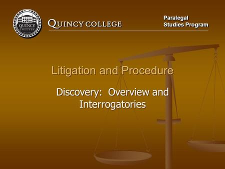 Q UINCY COLLEGE Paralegal Studies Program Paralegal Studies Program Litigation and Procedure Discovery: Overview and Interrogatories Litigation and Procedure.