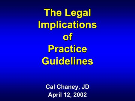 The Legal Implications of Practice Guidelines Cal Chaney, JD April 12, 2002.