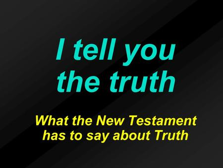 I tell you the truth What the New Testament has to say about Truth.