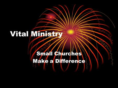 "Vital Ministry Small Churches Make a Difference. What are the barriers? Traditionalism ""Niceness"" ""Club"" mentality Paralysis in the face of conflict."