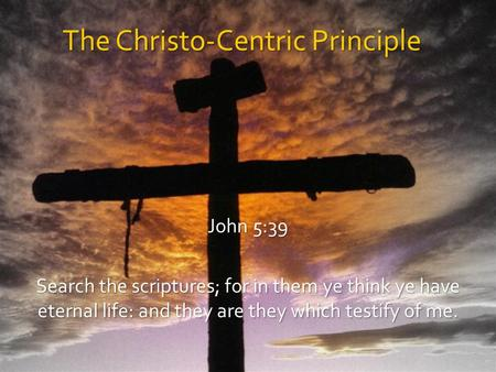 The Christo-Centric Principle John 5:39 Search the scriptures; for in them ye think ye have eternal life: and they are they which testify of me.