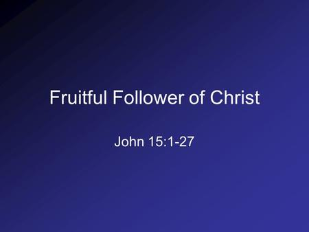 "Fruitful Follower of Christ John 15:1-27. 1. Requirements for Fruitfulness a.Comprehension of the Vine (1-3) ""I am the true vine, and My Father is the."