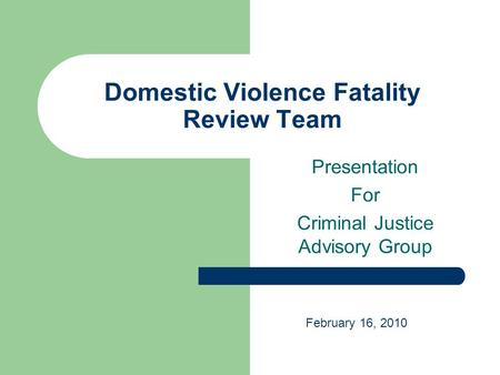 Domestic Violence Fatality Review Team Presentation For Criminal Justice Advisory Group February 16, 2010.