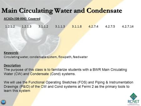 ACADs (08-006) Covered Keywords Circulating water, condensate system, flowpath, feedwater Description The purpose of this class is to familiarize students.