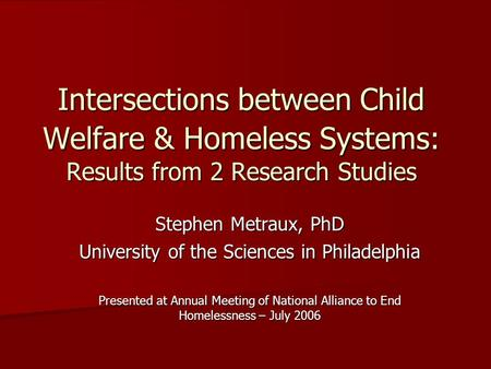 Intersections between Child Welfare & Homeless Systems: Results from 2 Research Studies Stephen Metraux, PhD University of the Sciences in Philadelphia.