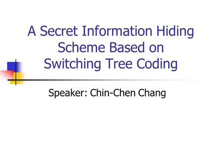 A Secret Information Hiding Scheme Based on Switching Tree Coding Speaker: Chin-Chen Chang.