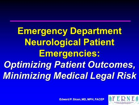 Edward P. Sloan, MD, MPH, FACEP Emergency Department Neurological Patient Emergencies: Optimizing Patient Outcomes, Minimizing Medical Legal Risk.