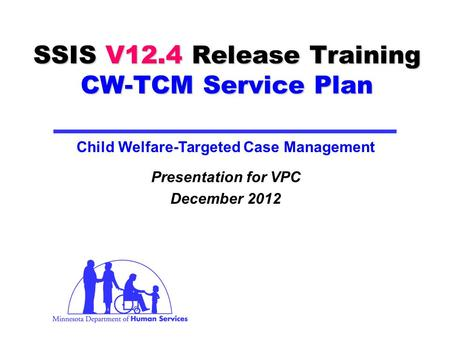 SSIS V12.4 Release Training CW-TCM Service Plan Presentation for VPC December 2012 Child Welfare-Targeted Case Management.
