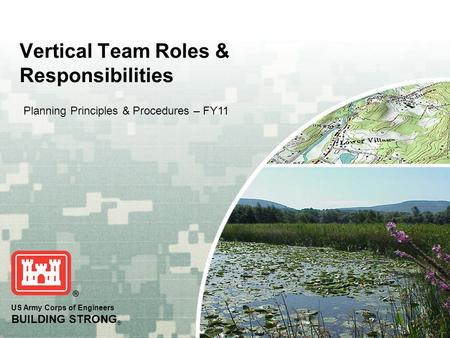 US Army Corps of Engineers BUILDING STRONG ® Vertical Team Roles & Responsibilities Planning Principles & Procedures – FY11.
