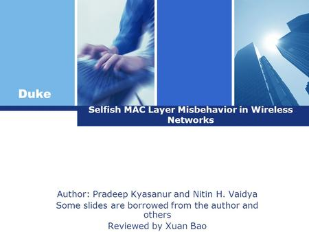 Duke Selfish MAC Layer Misbehavior in Wireless Networks Author: Pradeep Kyasanur and Nitin H. Vaidya Some slides are borrowed from the author and others.