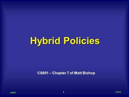 1 cs691 chow Hybrid Policies CS691 – Chapter 7 of Matt Bishop.