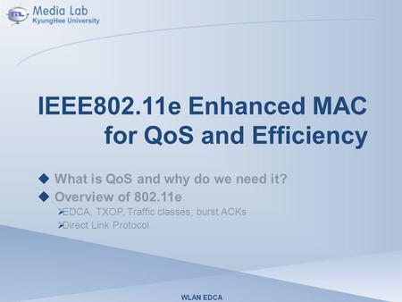IEEE802.11e Enhanced MAC for QoS and Efficiency  What is QoS and why do we need it?  Overview of 802.11e  EDCA, TXOP, Traffic classes, burst ACKs 
