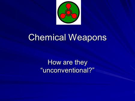 "Chemical Weapons How are they ""unconventional?"". I. History of CW: See Readings Note the process of ""agent escalation"" – tear gas  chlorine  phosgene."