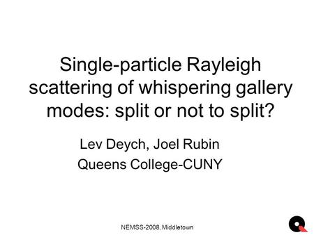 NEMSS-2008, Middletown Single-particle Rayleigh scattering of whispering gallery modes: split or not to split? Lev Deych, Joel Rubin Queens College-CUNY.