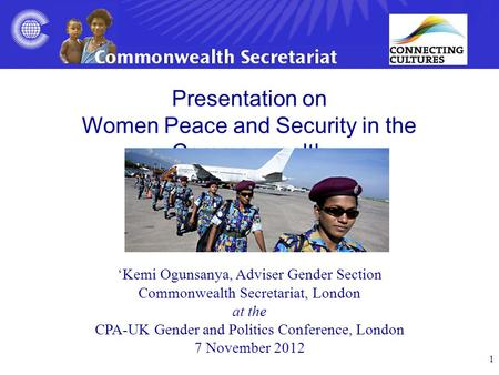 1 Presentation on Women Peace and Security in the Commonwealth 'Kemi Ogunsanya, Adviser Gender Section Commonwealth Secretariat, London at the CPA-UK Gender.