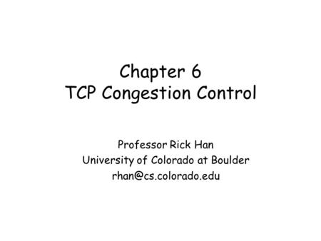 Chapter 6 TCP Congestion Control Professor Rick Han University of Colorado at Boulder