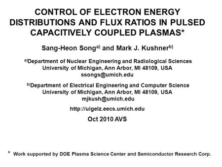 CONTROL OF ELECTRON ENERGY DISTRIBUTIONS AND FLUX RATIOS IN PULSED CAPACITIVELY COUPLED PLASMAS* Sang-Heon Song a) and Mark J. Kushner b) a) Department.