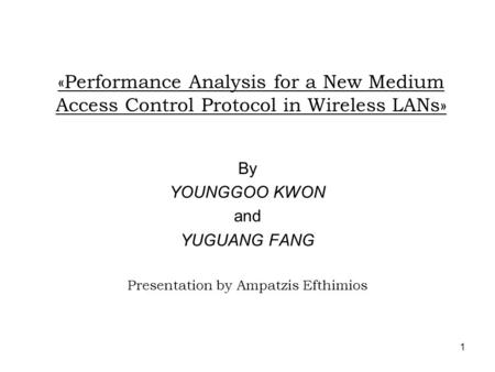 1 «Performance Analysis for a New Medium Access Control Protocol in Wireless LANs» By YOUNGGOO KWON and YUGUANG FANG Presentation by Ampatzis Efthimios.